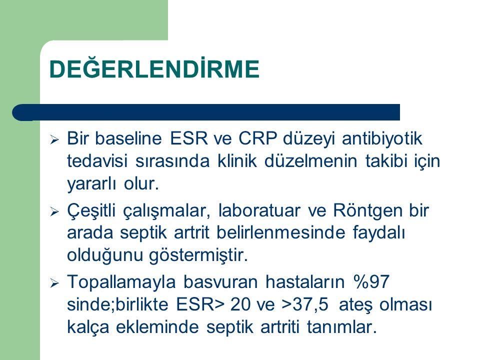 DEĞERLENDİRME  Bir baseline ESR ve CRP düzeyi antibiyotik tedavisi sırasında klinik düzelmenin takibi için yararlı olur.  Çeşitli çalışmalar, labora