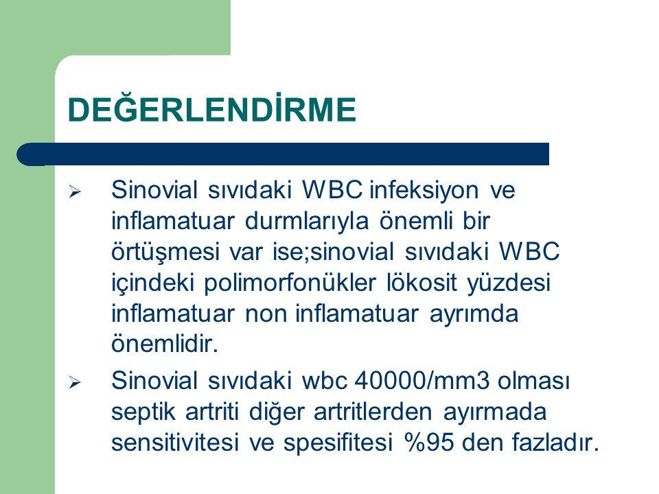 DEĞERLENDİRME  Sinovial sıvıdaki WBC infeksiyon ve inflamatuar durmlarıyla önemli bir örtüşmesi var ise;sinovial sıvıdaki WBC içindeki polimorfonükle