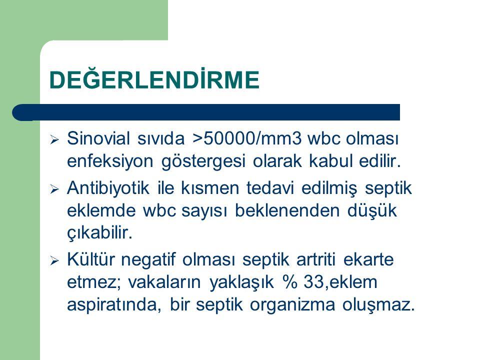 DEĞERLENDİRME  Sinovial sıvıda >50000/mm3 wbc olması enfeksiyon göstergesi olarak kabul edilir.  Antibiyotik ile kısmen tedavi edilmiş septik eklemd