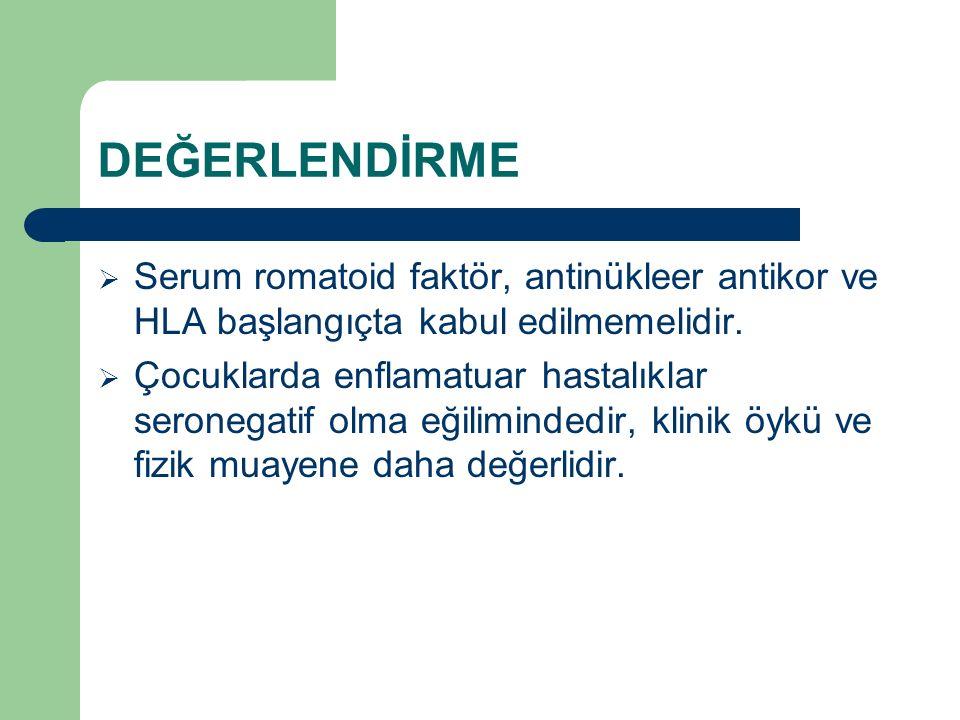 DEĞERLENDİRME  Serum romatoid faktör, antinükleer antikor ve HLA başlangıçta kabul edilmemelidir.  Çocuklarda enflamatuar hastalıklar seronegatif ol
