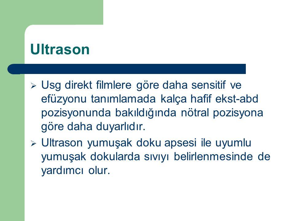 Ultrason  Usg direkt filmlere göre daha sensitif ve efüzyonu tanımlamada kalça hafif ekst-abd pozisyonunda bakıldığında nötral pozisyona göre daha du