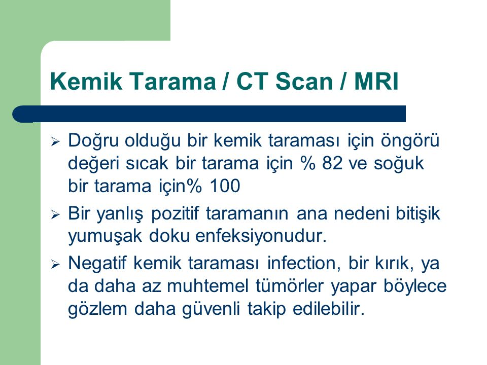 Kemik Tarama / CT Scan / MRI  Doğru olduğu bir kemik taraması için öngörü değeri sıcak bir tarama için % 82 ve soğuk bir tarama için% 100  Bir yanlı