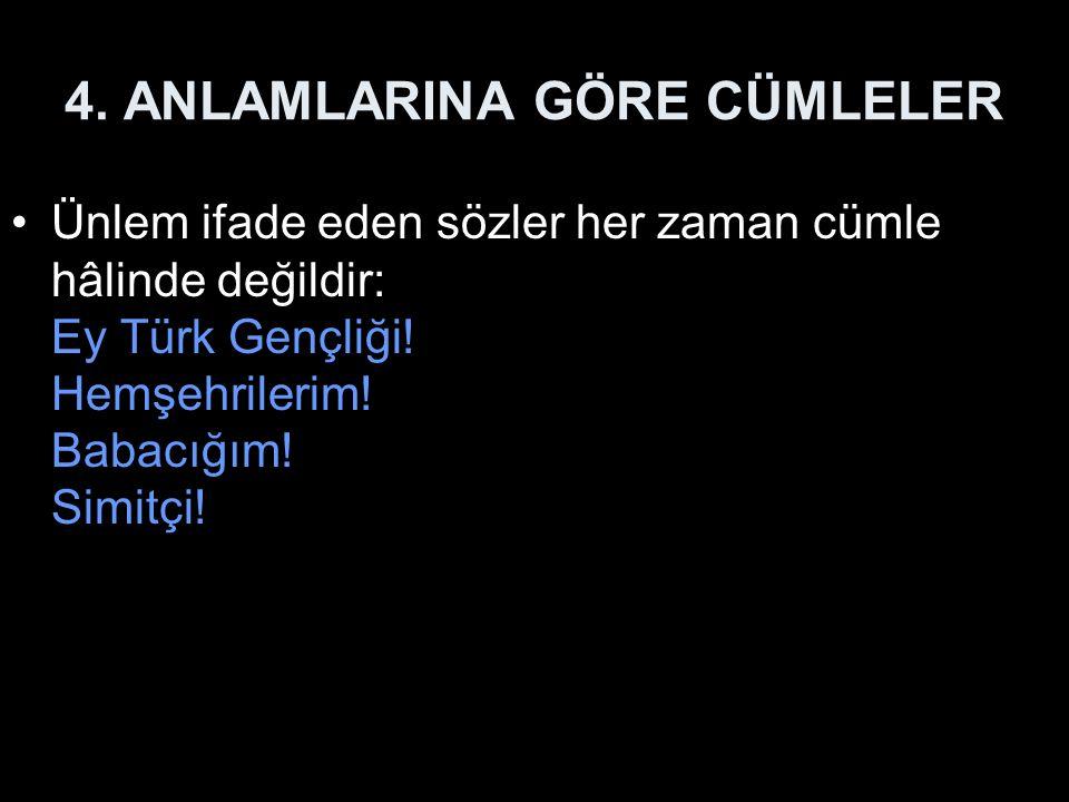 4. ANLAMLARINA GÖRE CÜMLELER Ünlem ifade eden sözler her zaman cümle hâlinde değildir: Ey Türk Gençliği! Hemşehrilerim! Babacığım! Simitçi!