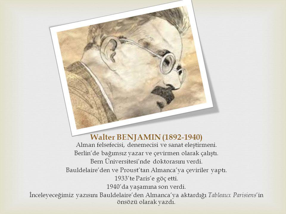 Walter BENJAMIN (1892-1940) Alman felsefecisi, denemecisi ve sanat eleştirmeni. Berlin'de bağımsız yazar ve çevirmen olarak çalıştı. Bern Üniversitesi