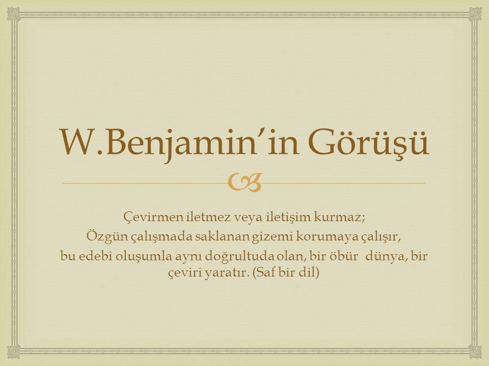  W.Benjamin'in Görüşü Çevirmen iletmez veya iletişim kurmaz; Özgün çalışmada saklanan gizemi korumaya çalışır, bu edebi oluşumla aynı doğrultuda olan