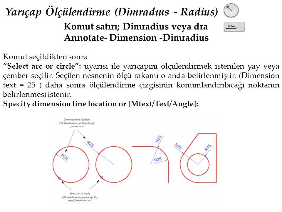 Yarıçap Ölçülendirme (Dimradıus - Radius) Komut satırı; Dimradius veya dra Annotate- Dimension -Dimradius Komut seçildikten sonra Select arc or circle : uyarısı ile yarıçapını ölçülendirmek istenilen yay veya çember seçilir.