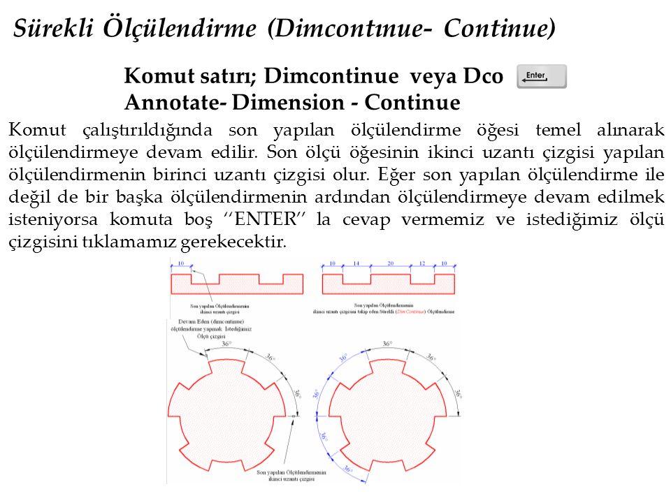 Sürekli Ölçülendirme (Dimcontınue- Continue) Komut satırı; Dimcontinue veya Dco Annotate- Dimension - Continue Komut çalıştırıldığında son yapılan ölçülendirme öğesi temel alınarak ölçülendirmeye devam edilir.