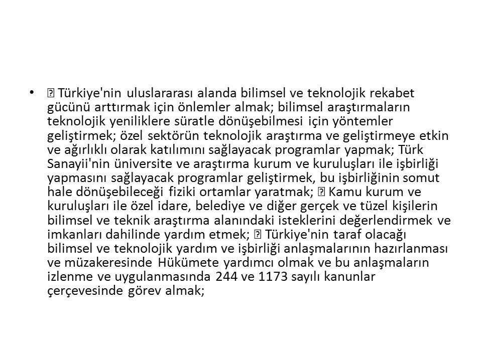 ƒ Türkiye nin uluslararası alanda bilimsel ve teknolojik rekabet gücünü arttırmak için önlemler almak; bilimsel araştırmaların teknolojik yeniliklere süratle dönüşebilmesi için yöntemler geliştirmek; özel sektörün teknolojik araştırma ve geliştirmeye etkin ve ağırlıklı olarak katılımını sağlayacak programlar yapmak; Türk Sanayii nin üniversite ve araştırma kurum ve kuruluşları ile işbirliği yapmasını sağlayacak programlar geliştirmek, bu işbirliğinin somut hale dönüşebileceği fiziki ortamlar yaratmak; ƒ Kamu kurum ve kuruluşları ile özel idare, belediye ve diğer gerçek ve tüzel kişilerin bilimsel ve teknik araştırma alanındaki isteklerini değerlendirmek ve imkanları dahilinde yardım etmek; ƒ Türkiye nin taraf olacağı bilimsel ve teknolojik yardım ve işbirliği anlaşmalarının hazırlanması ve müzakeresinde Hükümete yardımcı olmak ve bu anlaşmaların izlenme ve uygulanmasında 244 ve 1173 sayılı kanunlar çerçevesinde görev almak;