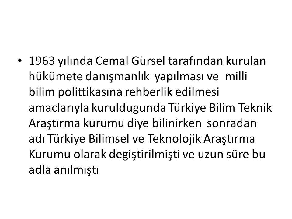 1963 yılında Cemal Gürsel tarafından kurulan hükümete danışmanlık yapılması ve milli bilim polittikasına rehberlik edilmesi amaclarıyla kuruldugunda Türkiye Bilim Teknik Araştırma kurumu diye bilinirken sonradan adı Türkiye Bilimsel ve Teknolojik Araştırma Kurumu olarak degiştirilmişti ve uzun süre bu adla anılmıştı