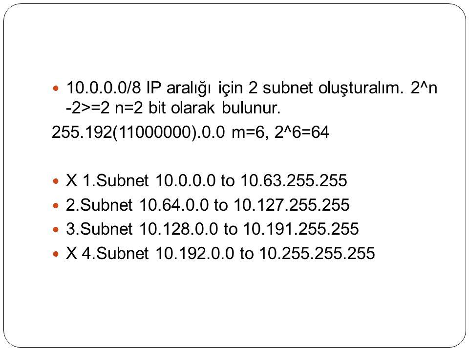 10.0.0.0/8 IP aralığı için 2 subnet oluşturalım. 2^n -2>=2 n=2 bit olarak bulunur.
