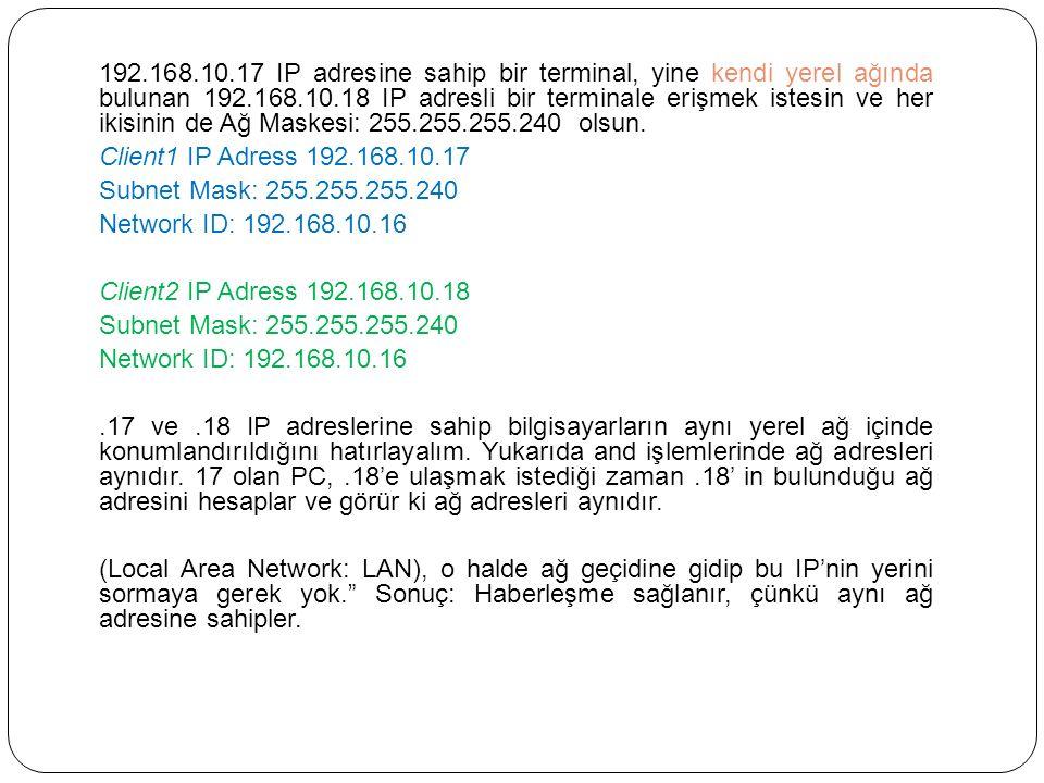192.168.10.17 IP adresine sahip bir terminal, yine kendi yerel ağında bulunan 192.168.10.18 IP adresli bir terminale erişmek istesin ve her ikisinin de Ağ Maskesi: 255.255.255.240 olsun.