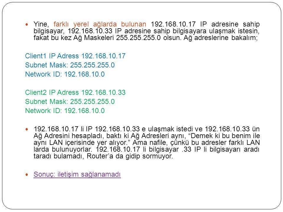 Yine, farklı yerel ağlarda bulunan 192.168.10.17 IP adresine sahip bilgisayar, 192.168.10.33 IP adresine sahip bilgisayara ulaşmak istesin, fakat bu kez Ağ Maskeleri 255.255.255.0 olsun.