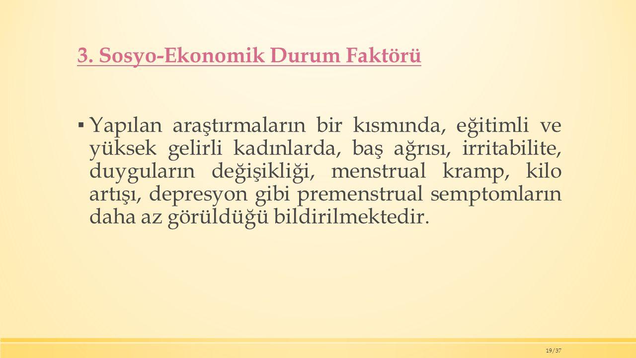 3. Sosyo-Ekonomik Durum Faktörü ▪ Yapılan araştırmaların bir kısmında, eğitimli ve yüksek gelirli kadınlarda, baş ağrısı, irritabilite, duyguların değ