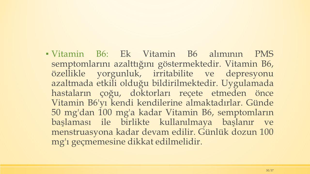 ▪ Vitamin B6: Ek Vitamin B6 alımının PMS semptomlarını azalttığını göstermektedir.