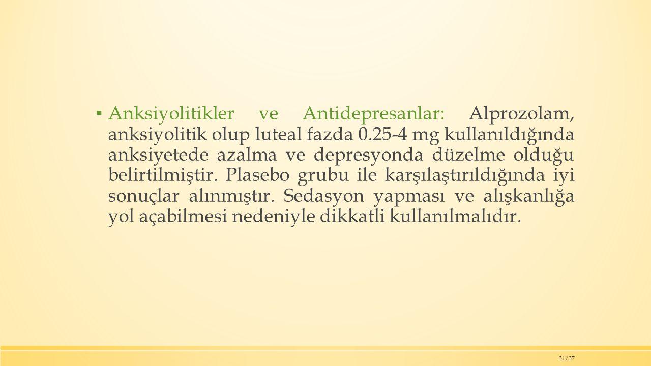 ▪ Anksiyolitikler ve Antidepresanlar: Alprozolam, anksiyolitik olup luteal fazda 0.25-4 mg kullanıldığında anksiyetede azalma ve depresyonda düzelme olduğu belirtilmiştir.