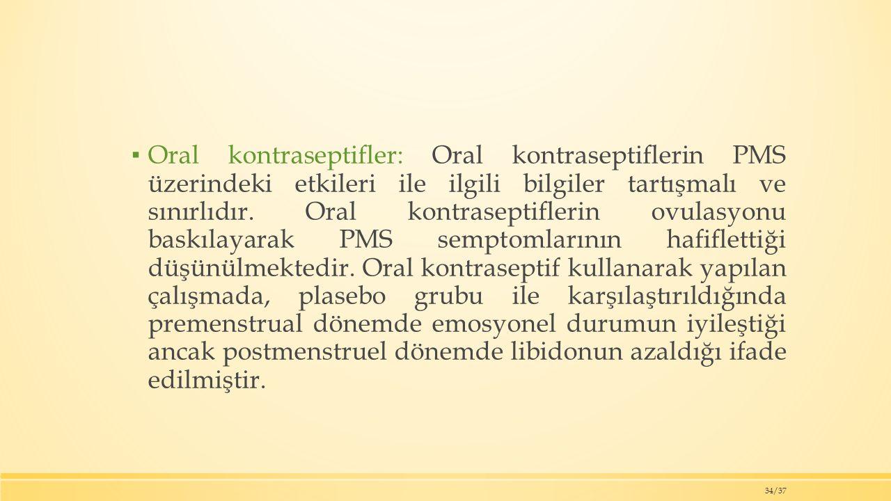 ▪ Oral kontraseptifler: Oral kontraseptiflerin PMS üzerindeki etkileri ile ilgili bilgiler tartışmalı ve sınırlıdır.