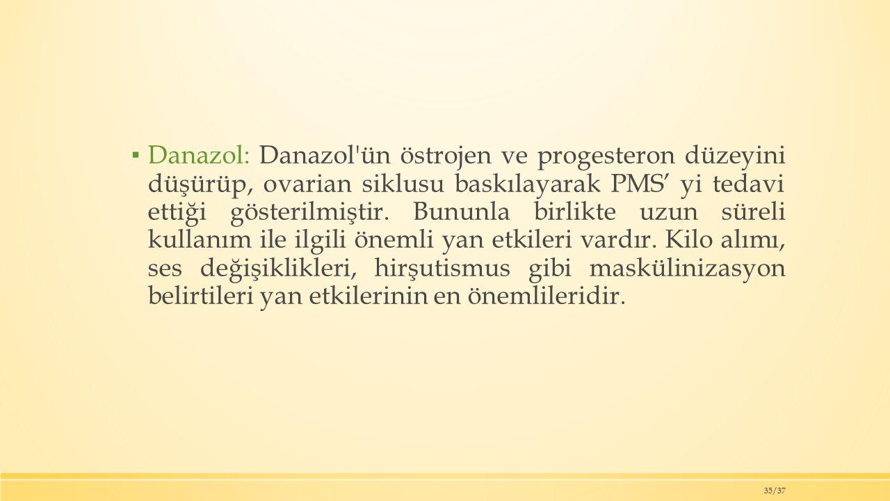 ▪ Danazol: Danazol ün östrojen ve progesteron düzeyini düşürüp, ovarian siklusu baskılayarak PMS' yi tedavi ettiği gösterilmiştir.