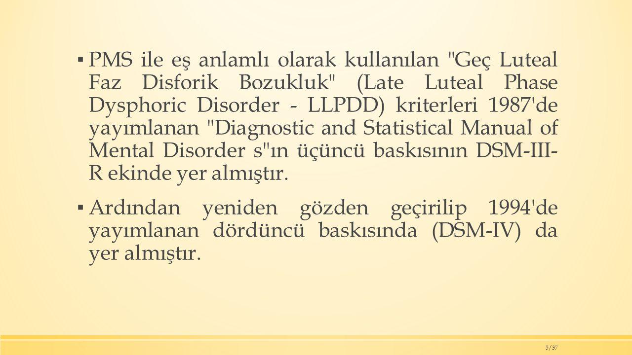 ▪ PMS ile eş anlamlı olarak kullanılan Geç Luteal Faz Disforik Bozukluk (Late Luteal Phase Dysphoric Disorder - LLPDD) kriterleri 1987 de yayımlanan Diagnostic and Statistical Manual of Mental Disorder s ın üçüncü baskısının DSM-III- R ekinde yer almıştır.