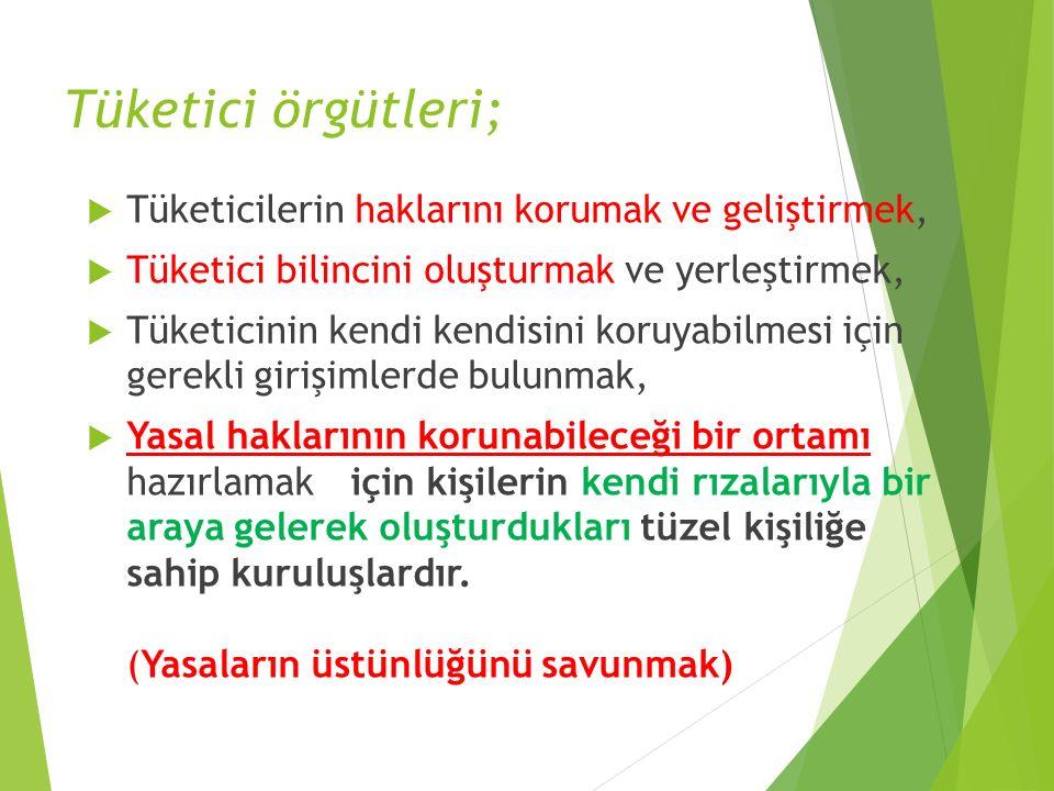 Tüketici örgütleri;  Tüketicilerin haklarını korumak ve geliştirmek,  Tüketici bilincini oluşturmak ve yerleştirmek,  Tüketicinin kendi kendisini k
