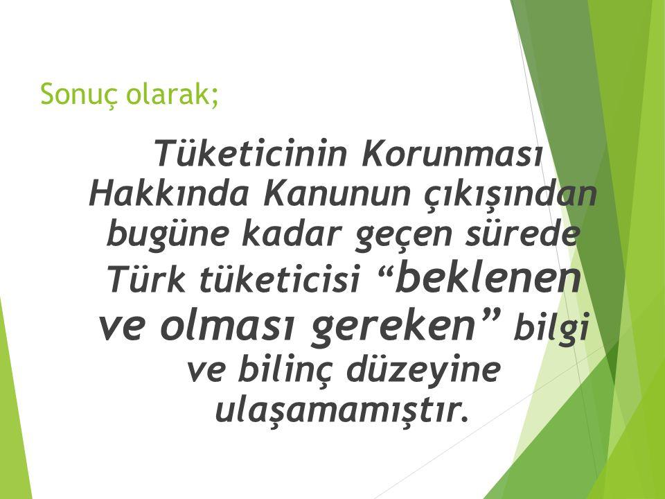 """Sonuç olarak; Tüketicinin Korunması Hakkında Kanunun çıkışından bugüne kadar geçen sürede Türk tüketicisi """" beklenen ve olması gereken"""" bilgi ve bilin"""