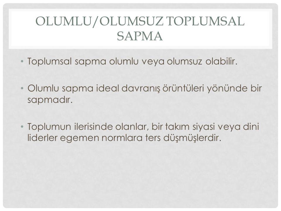 OLUMLU/OLUMSUZ TOPLUMSAL SAPMA Toplumsal sapma olumlu veya olumsuz olabilir. Olumlu sapma ideal davranış örüntüleri yönünde bir sapmadır. Toplumun ile