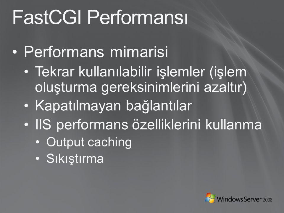 FastCGI Performansı Performans mimarisi Tekrar kullanılabilir işlemler (işlem oluşturma gereksinimlerini azaltır) Kapatılmayan bağlantılar IIS performans özelliklerini kullanma Output caching Sıkıştırma