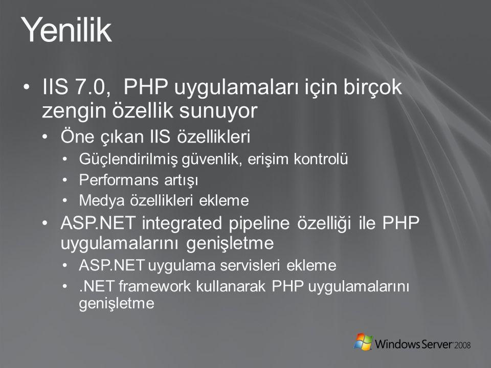 Yenilik IIS 7.0, PHP uygulamaları için birçok zengin özellik sunuyor Öne çıkan IIS özellikleri Güçlendirilmiş güvenlik, erişim kontrolü Performans artışı Medya özellikleri ekleme ASP.NET integrated pipeline özelliği ile PHP uygulamalarını genişletme ASP.NET uygulama servisleri ekleme.NET framework kullanarak PHP uygulamalarını genişletme