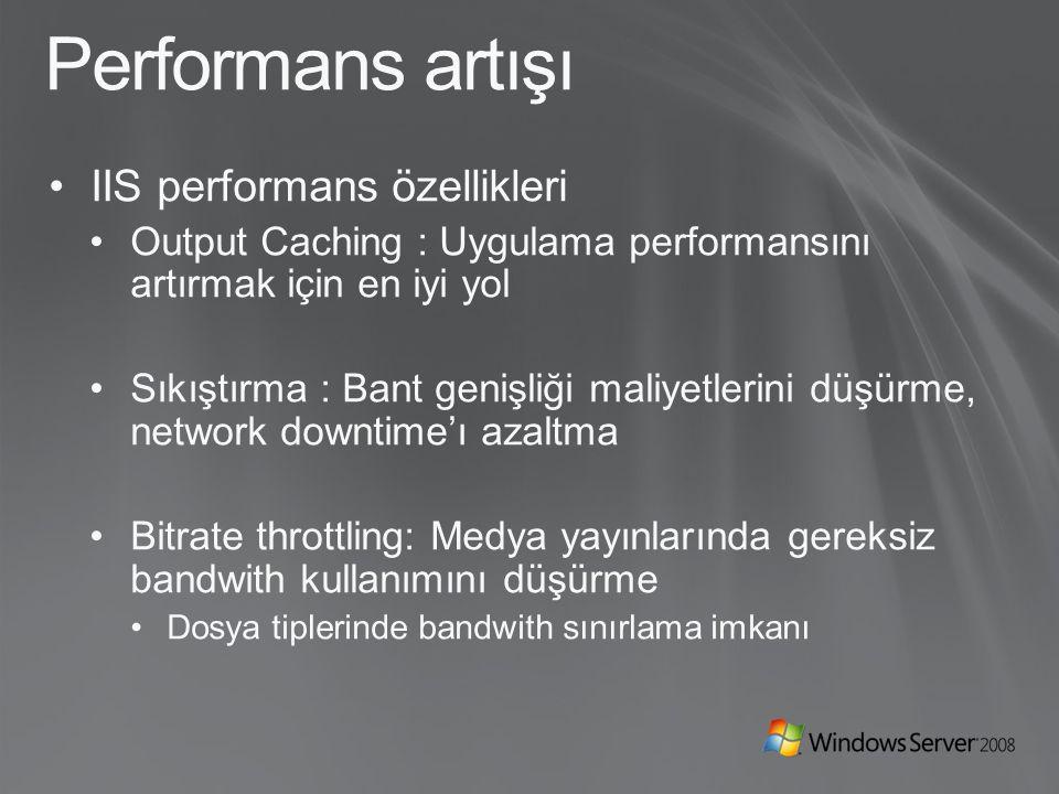 Performans artışı IIS performans özellikleri Output Caching : Uygulama performansını artırmak için en iyi yol Sıkıştırma : Bant genişliği maliyetlerini düşürme, network downtime'ı azaltma Bitrate throttling: Medya yayınlarında gereksiz bandwith kullanımını düşürme Dosya tiplerinde bandwith sınırlama imkanı