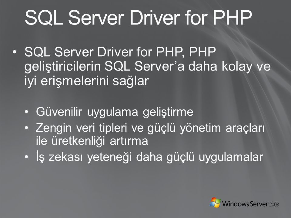 SQL Server Driver for PHP SQL Server Driver for PHP, PHP geliştiricilerin SQL Server'a daha kolay ve iyi erişmelerini sağlar Güvenilir uygulama geliştirme Zengin veri tipleri ve güçlü yönetim araçları ile üretkenliği artırma İş zekası yeteneği daha güçlü uygulamalar