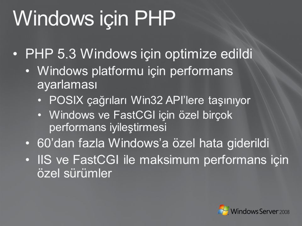 IIS ve FastCGI PHP uygulamaları için sağlam platform Açık standart PHP ve birçok diğer açık kaynak framework destekleniyor (Perl, Python, …) ISAPI'ye göre PHP uygulamalarında istikrar CGI'ye göre Çok belirgin bir performans artışı