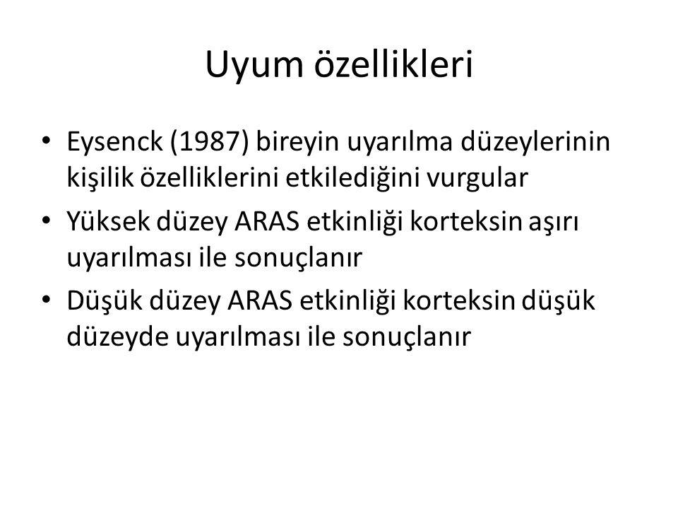 Uyum özellikleri Eysenck (1987) bireyin uyarılma düzeylerinin kişilik özelliklerini etkilediğini vurgular Yüksek düzey ARAS etkinliği korteksin aşırı