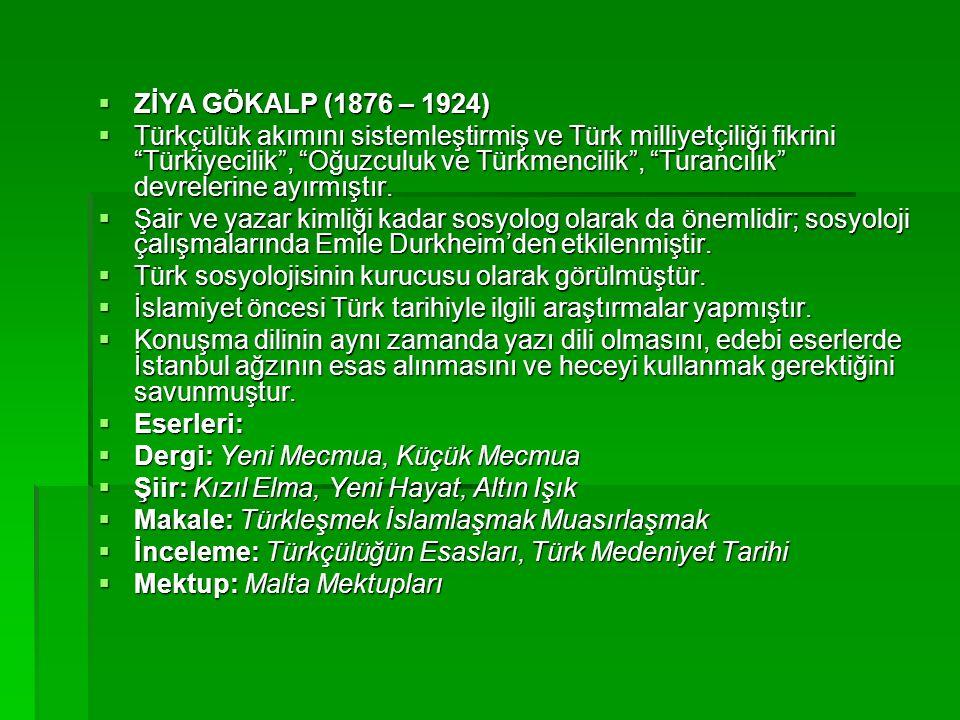  ZİYA GÖKALP (1876 – 1924)  Türkçülük akımını sistemleştirmiş ve Türk milliyetçiliği fikrini Türkiyecilik , Oğuzculuk ve Türkmencilik , Turancılık devrelerine ayırmıştır.