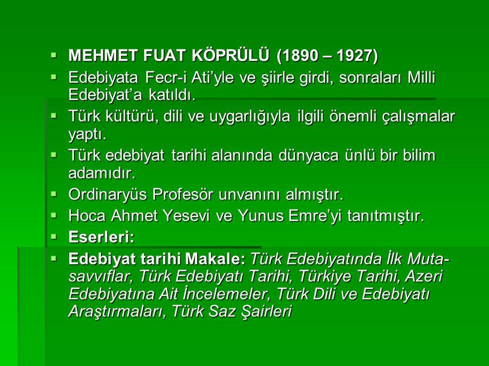  MEHMET FUAT KÖPRÜLÜ (1890 – 1927)  Edebiyata Fecr-i Ati'yle ve şiirle girdi, sonraları Milli Edebiyat'a katıldı.