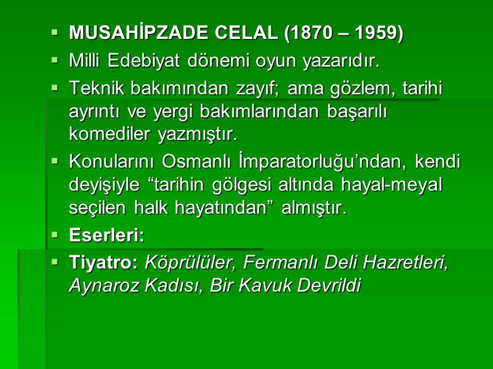 MUSAHİPZADE CELAL (1870 – 1959)  Milli Edebiyat dönemi oyun yazarıdır.