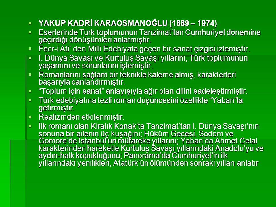  YAKUP KADRİ KARAOSMANOĞLU (1889 – 1974)  Eserlerinde Türk toplumunun Tanzimat'tan Cumhuriyet dönemine geçirdiği dönüşümleri anlatmıştır.