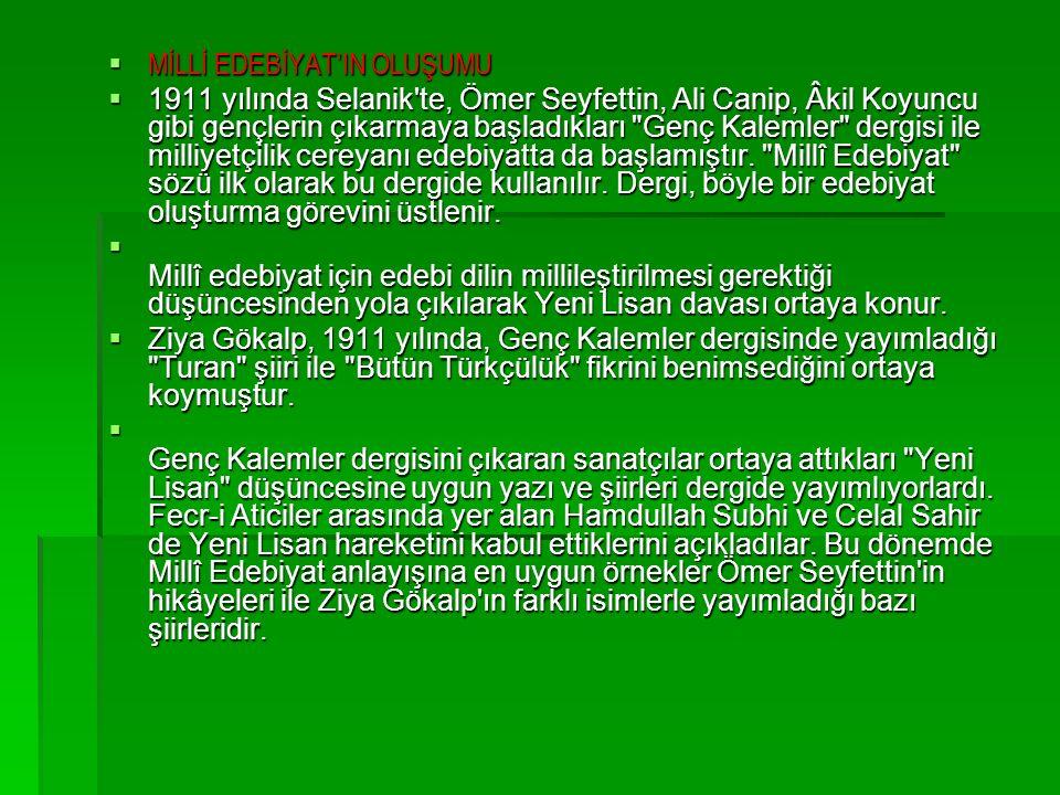  MİLLİ EDEBİYAT'IN OLUŞUMU  1911 yılında Selanik te, Ömer Seyfettin, Ali Canip, Âkil Koyuncu gibi gençlerin çıkarmaya başladıkları Genç Kalemler dergisi ile milliyetçilik cereyanı edebiyatta da başlamıştır.