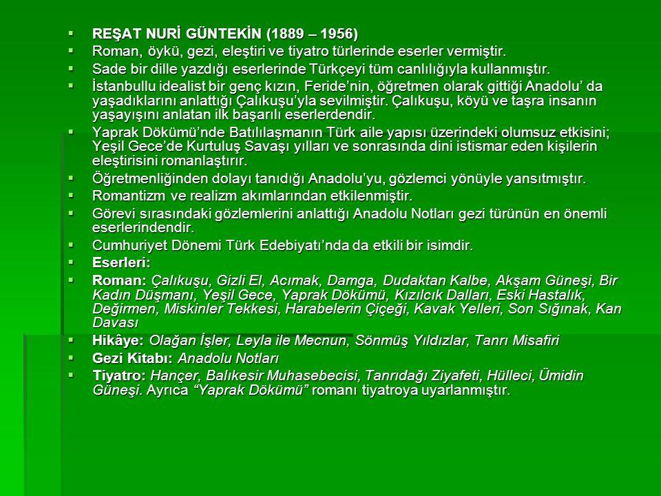  REŞAT NURİ GÜNTEKİN (1889 – 1956)  Roman, öykü, gezi, eleştiri ve tiyatro türlerinde eserler vermiştir.