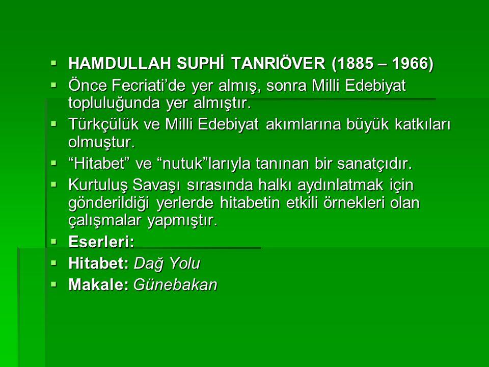 HAMDULLAH SUPHİ TANRIÖVER (1885 – 1966)  Önce Fecriati'de yer almış, sonra Milli Edebiyat topluluğunda yer almıştır.