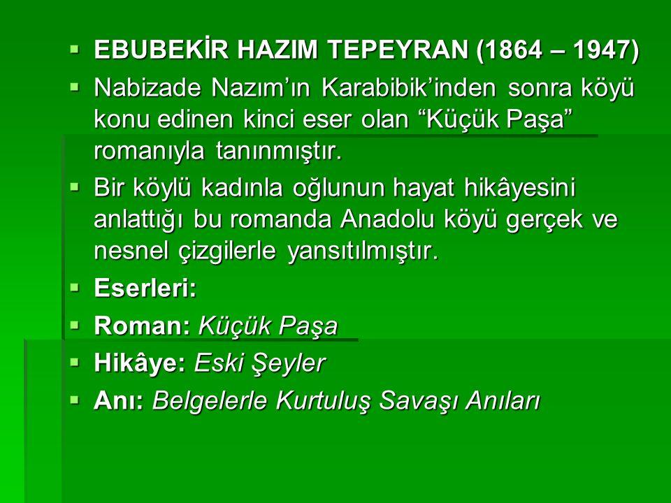  EBUBEKİR HAZIM TEPEYRAN (1864 – 1947)  Nabizade Nazım'ın Karabibik'inden sonra köyü konu edinen kinci eser olan Küçük Paşa romanıyla tanınmıştır.