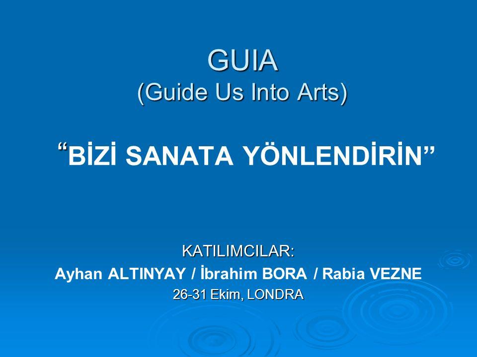 GUIA (Guide Us Into Arts) GUIA (Guide Us Into Arts) BİZİ SANATA YÖNLENDİRİN KATILIMCILAR: Ayhan ALTINYAY / İbrahim BORA / Rabia VEZNE 26-31 Ekim, LONDRA