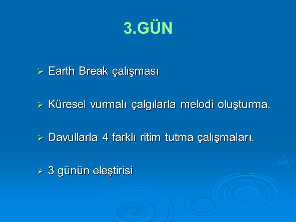 3.GÜN  Earth Break çalışması  Küresel vurmalı çalgılarla melodi oluşturma.