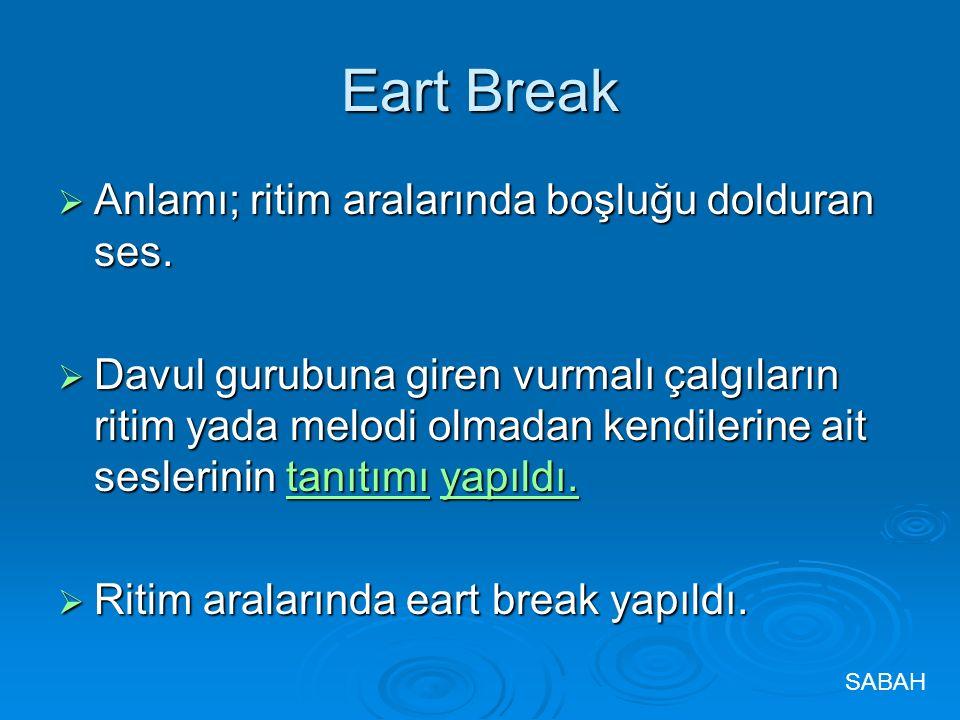 Eart Break  Anlamı; ritim aralarında boşluğu dolduran ses.