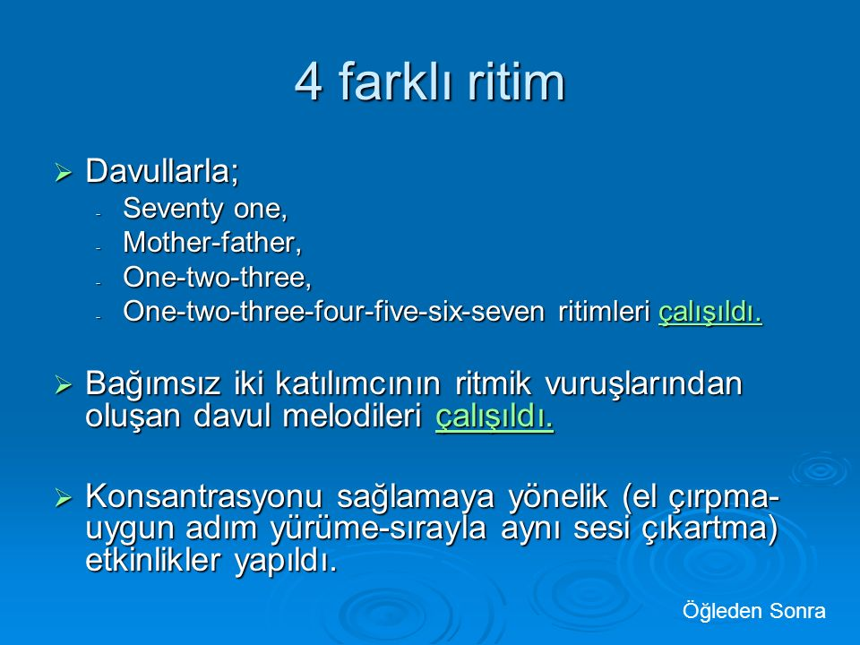 4 farklı ritim  Davullarla; - Seventy one, - Mother-father, - One-two-three, - One-two-three-four-five-six-seven ritimleri çalışıldı.
