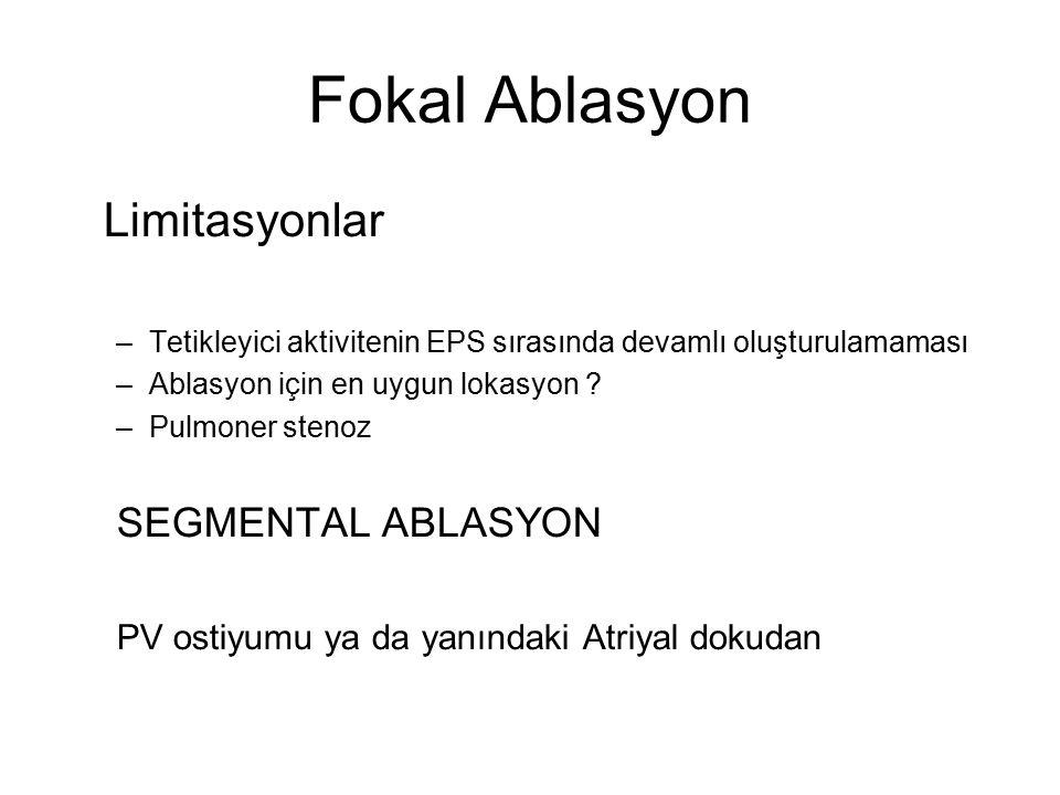 Fokal Ablasyon Limitasyonlar –Tetikleyici aktivitenin EPS sırasında devamlı oluşturulamaması –Ablasyon için en uygun lokasyon .