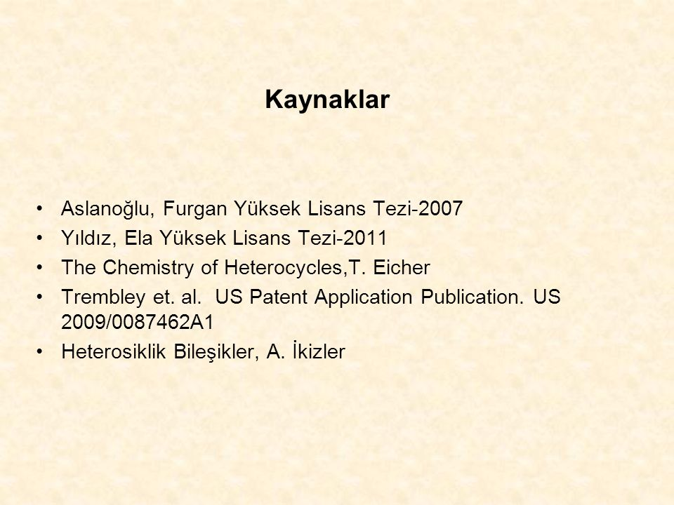 Kaynaklar Aslanoğlu, Furgan Yüksek Lisans Tezi-2007 Yıldız, Ela Yüksek Lisans Tezi-2011 The Chemistry of Heterocycles,T. Eicher Trembley et. al. US Pa