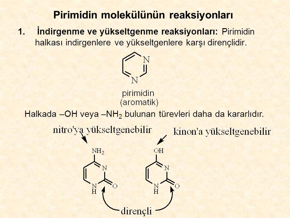 Pirimidin molekülünün reaksiyonları 1.İndirgenme ve yükseltgenme reaksiyonları: Pirimidin halkası indirgenlere ve yükseltgenlere karşı dirençlidir.