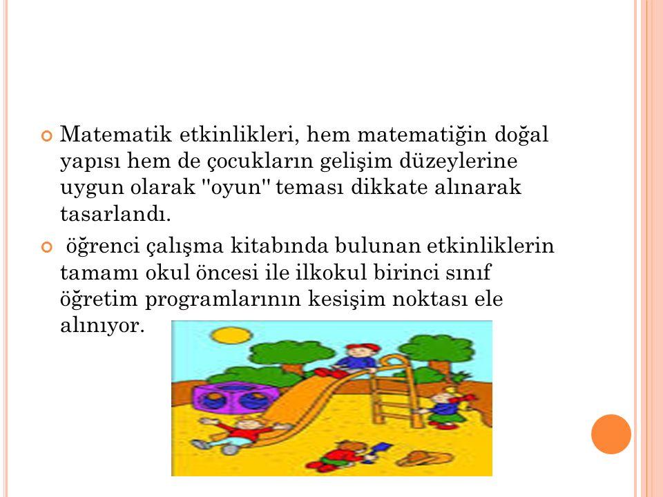 Matematik etkinlikleri, hem matematiğin doğal yapısı hem de çocukların gelişim düzeylerine uygun olarak oyun teması dikkate alınarak tasarlandı.