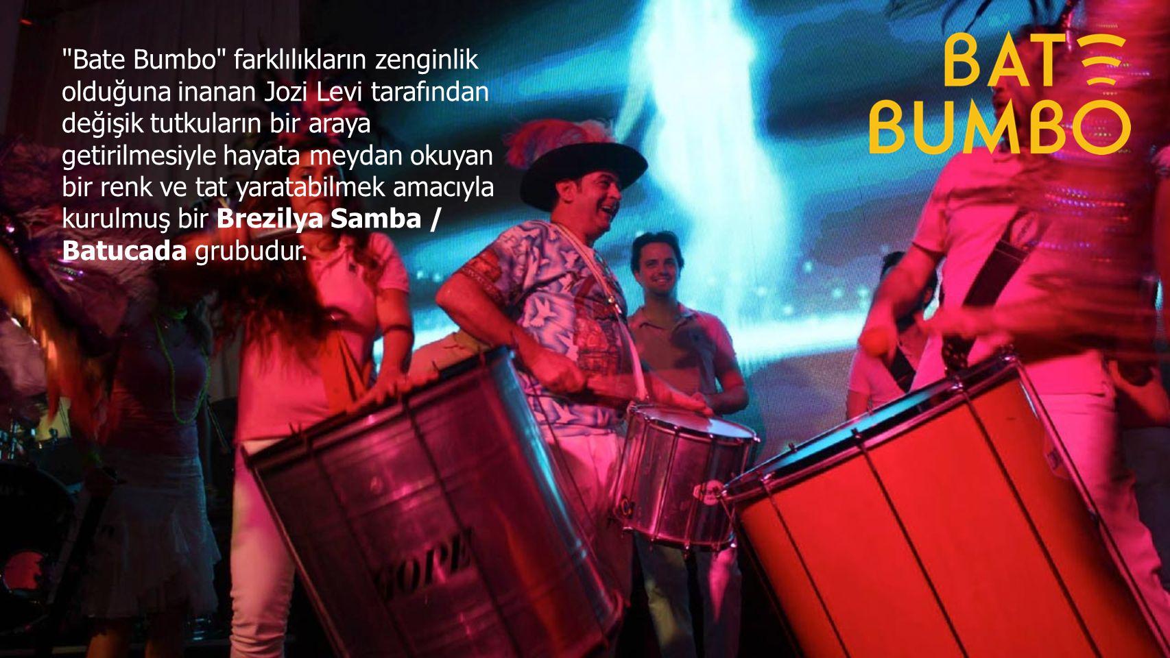 Bate Bumbo farklılıkların zenginlik olduğuna inanan Jozi Levi tarafından değişik tutkuların bir araya getirilmesiyle hayata meydan okuyan bir renk ve tat yaratabilmek amacıyla kurulmuş bir Brezilya Samba / Batucada grubudur.