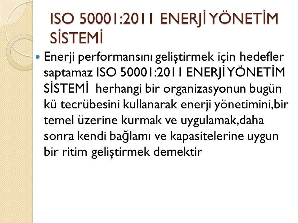 ISO 50001:2011 ENERJ İ YÖNET İ M S İ STEM İ Enerji performansını geliştirmek için hedefler saptamaz ISO 50001:2011 ENERJ İ YÖNET İ M S İ STEM İ herhangi bir organizasyonun bugün kü tecrübesini kullanarak enerji yönetimini,bir temel üzerine kurmak ve uygulamak,daha sonra kendi ba ğ lamı ve kapasitelerine uygun bir ritim geliştirmek demektir