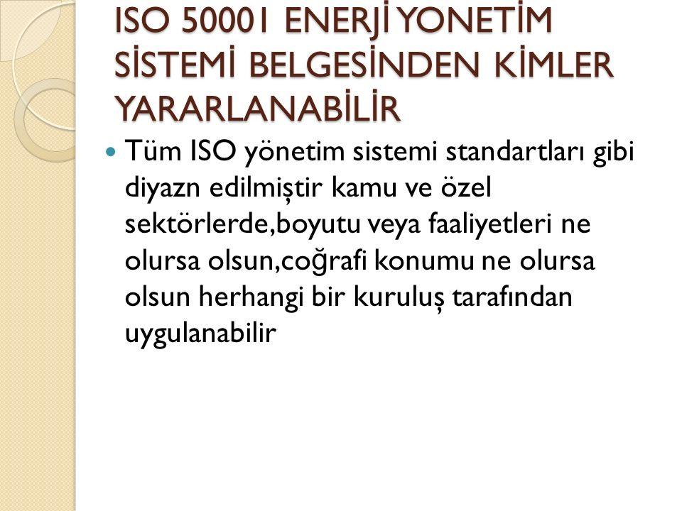 ISO 50001 ENERJ İ YONET İ M S İ STEM İ BELGES İ NDEN K İ MLER YARARLANAB İ L İ R Tüm ISO yönetim sistemi standartları gibi diyazn edilmiştir kamu ve özel sektörlerde,boyutu veya faaliyetleri ne olursa olsun,co ğ rafi konumu ne olursa olsun herhangi bir kuruluş tarafından uygulanabilir